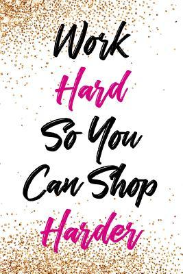 Work Hard So You Can Shop Harder: Blank Lined Notebook Journal Diary Composition Notepad 120 Pages 6x9 Paperback ( Shopping ) Gold Glitter