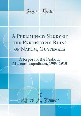 A Preliminary Study of the Prehistoric Ruins of Nakum, Guatemala: A Report of the Peabody Museum Expedition, 1909-1910
