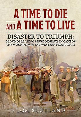 A Time to Die and a Time to Live: Disaster to Triumph: Groundbreaking Developments in Care of the Wounded on the Western Front 1914-18