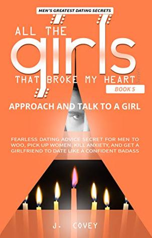 Approach and Talk to a Girl: FEARLESS Dating Advice Secret for Men to Woo, Pick Up Women, Kill Anxiety, and Get a Girlfriend to Date Like a Confident Badass (All The Girls That Broke My Heart Book 5)