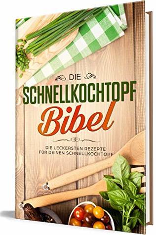 Die Schnellkochtopf Bibel: Die leckersten Rezepte für Deinen Schnellkochtopf