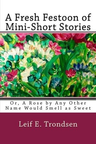 A Fresh Festoon of Mini-Short Stories: or, A Rose by Any Other Name Would Smell as Sweet