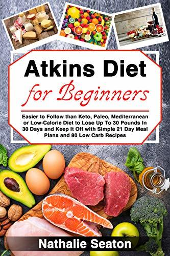 Atkins Diet for Beginners: Easier to Follow than Keto, Paleo, Mediterranean or Low-Calorie Diet to Lose Up To 30 Pounds In 30 Days and Keep It Off with ... 21 Day Meal Plans and 80 Low Carb Recipes