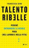 Talento ribelle: Perché infrangere le regole paga (nel lavoro e nella vita)