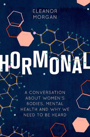 Hormonal: A Journey into How Our Bodies Affect Our Minds and Why It's Difficult to Talk About It