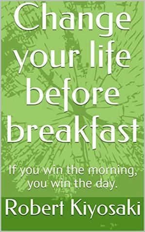 Change your life before breakfast: If you win the morning, you win the day.