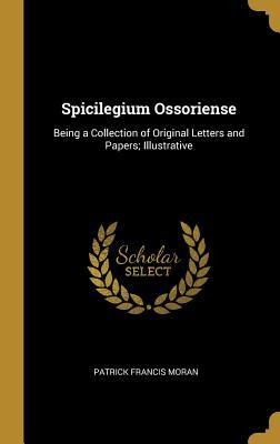 Spicilegium Ossoriense: Being a Collection of Original Letters and Papers; Illustrative