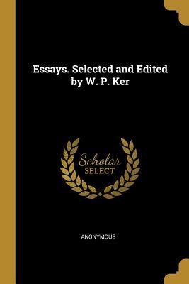 Essays. Selected and Edited by W. P. Ker