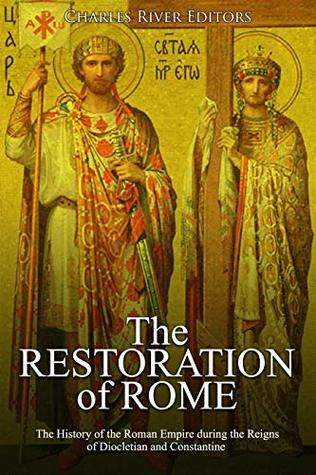 The Restoration of Rome: The History of the Roman Empire during the Reigns of Diocletian and Constantine