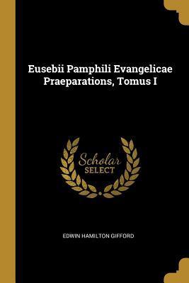 Eusebii Pamphili Evangelicae Praeparations, Tomus I