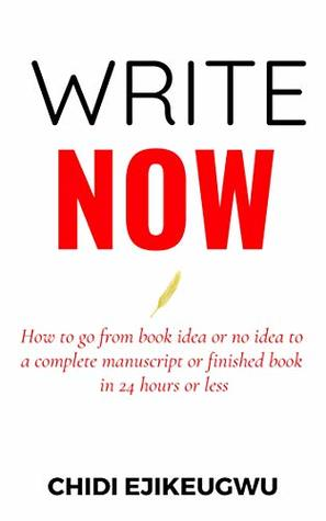 Write Now: How to go From Book Idea or no Idea to Complete Manuscript or Finished Book in 24 Hours or Less