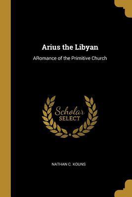 Arius the Libyan: Aromance of the Primitive Church