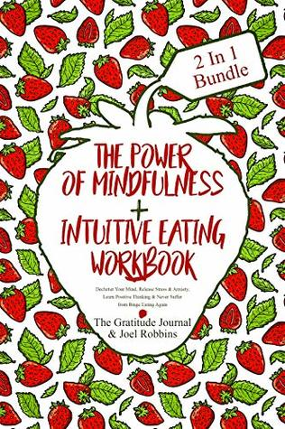 The Power Of Mindfulness + Intuitive Eating Workbook: Declutter Your Mind, Release Stress & Anxiety, Learn Positive Thinking And Never Suffer From Binge Eating Again