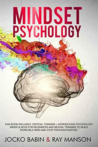 Mindset Psychology: This Book Includes: Critical Thinking + Introducing Psychology. Mindfulness for Beginners and Mental Training to Build Invincible Mind and Stop Procrastination.