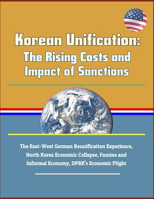 Korean Unification: The Rising Costs and Impact of Sanctions - The East-West German Reunification Experience, North Korea Economic Collapse, Famine and Informal Economy, Dprk's Economic Plight