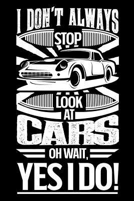 I Don't Always Stop and Look at Cars Oh Wait Yes I Do: Gift for Car Lovers or Mechanics 100 Page Blank Lined 6 X 9 Journal to Jot Down Your Ideas and Notes