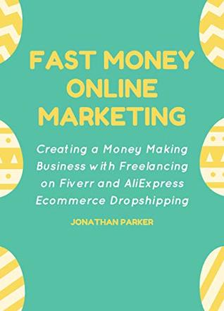 Fast-Money Online Marketing (Work from Home Book Collection): Creating a Money Making Business with Freelancing on Fiverr and AliExpress Ecommerce Dropshipping