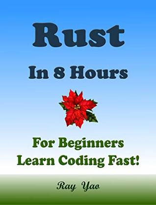 RUST Programming Language. In 8 Hours, For Beginners, Learn Coding Fast! Rust Crash Course, Rust QuickStart eBook, A Tutorial Book With Tests And Answers In Easy Steps! An Ultimate Beginner's Guide!