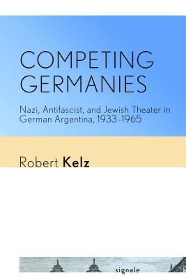 Competing Germanies: Nazi, Antifascist, and Jewish Theater in German Argentina, 1933-1965