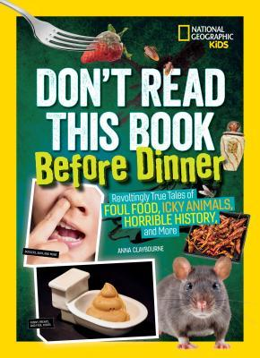 Don't Read This Book Before Dinner: Revoltingly True Tales of Foul Food, Icky Animals, Horrible History, and More (Don't Read This Book)