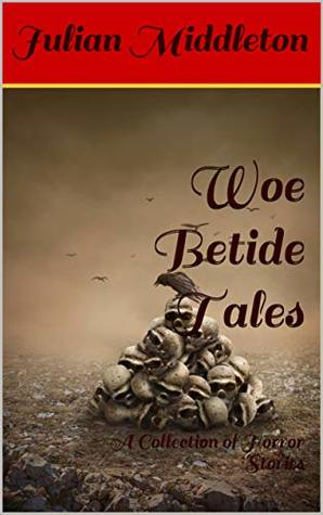 Woe Betide Tales: A Collection of Horror Stories
