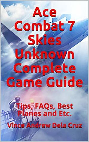 Ace Combat 7 Skies Unknown Complete Game Guide: Tips, FAQs, Best Planes and Etc.