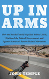 Up in Arms: How the Bundy Family Hijacked Public Lands, Outfoxed the Federal Government, and Ignited America's Patriot Militia Movement