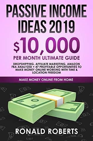 Passive Income Ideas 2019: 10,000/ month Ultimate Guide - Dropshipping, Affiliate Marketing, Amazon FBA Analyzed + 47 Profitable Opportunities to make ... Freedom