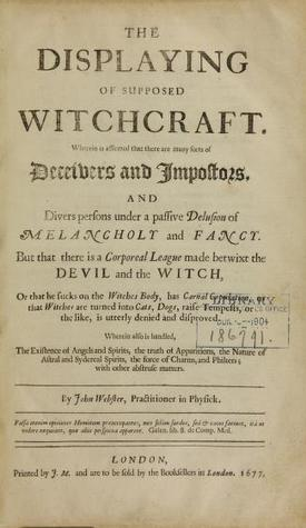 The Displaying of Supposed Witchcraft: Wherein Is Affirmed That There Are Many Sorts of Deceivers and Impostors, and Divers Persons Under a Passive Delusion of Melancholy and Fancy; But That There Is a Corporeal League Made Betwixt the Devil and the Witch