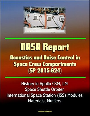 NASA Report: Acoustics and Noise Control in Space Crew Compartments (SP 2015-624) - History in Apollo CSM, LM, Space Shuttle Orbiter, International Space Station (ISS) Modules, Materials, Mufflers