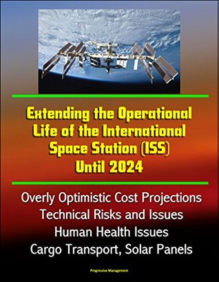 Extending the Operational Life of the International Space Station (ISS) Until 2024 - Overly Optimistic Cost Projections, Technical Risks and Issues, Human Health Issues, Cargo Transport, Solar Panels