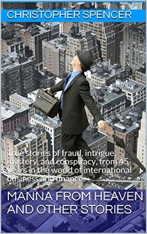 Manna from Heaven and other Stories: True stories of fraud, intrigue, mystery, and conspiracy, from 45 years in the world of international business and finance.