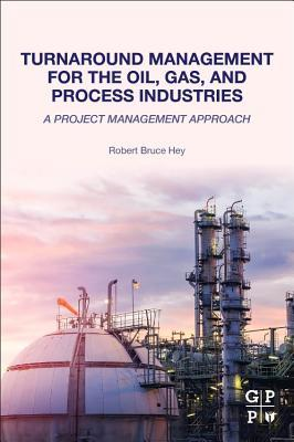 Turnaround Management for the Oil, Gas, and Process Industries: A Project Management Approach