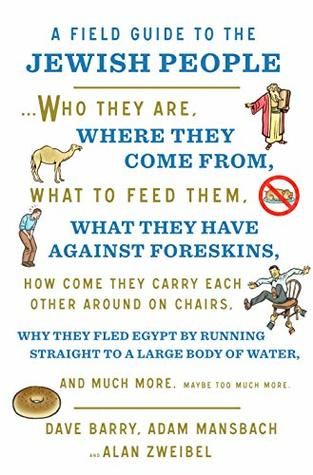 A Field Guide to the Jewish People: Who They Are, Where They Come From, What to Feed Them, What They Have Against Foreskins, How Come They Carry Each Other ... Water, and Much More. Maybe Too Much More