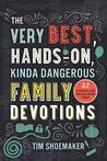 The Very Best, Hands-On, Kinda Dangerous Family Devotions: 52 Activities Your Kids Will Never Forget