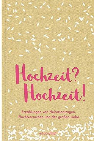 Hochzeit? Hochzeit!: Erzählungen von Heiratsanträgen, Fluchtversuchen und der großen Liebe (edition fünf 30)