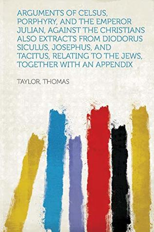 Arguments of Celsus, Porphyry, and the Emperor Julian, Against the Christians Also Extracts from Diodorus Siculus, Josephus, and Tacitus, Relating to the Jews, Together with an Appendix