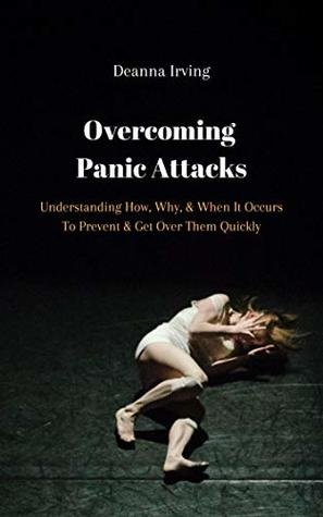 Overcoming Panic Attacks: Understanding How, Why, & When It Occurs To Prevent & Get Over Them Quickly
