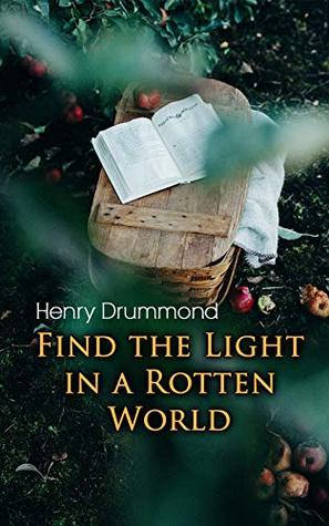 Find the Light in a Rotten World: The Three Elements of a Complete Life; Natural Law in the Spiritual World; Love, the Greatest Thing in the World; Eternal Life...