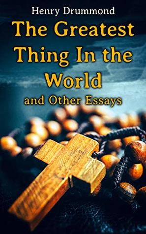 The Greatest Thing In the World and Other Essays: Lessons from the Angelus, Pax Vobiscum, First! An Address to Boys, The Changed Life, the Greatest Need of the World, Dealing with Doubt