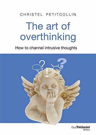 The art of overthinking : How to channel intrusive thoughts