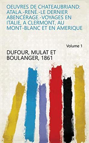 Oeuvres de Chateaubriand: Atala.-René.-Le dernier Abencérage.-Voyages en Italie, a Clermont, au Mont-Blanc et en Amerique Volume 1