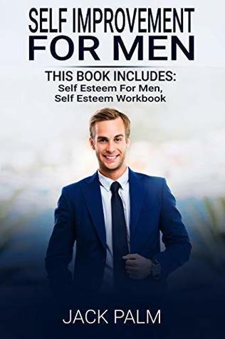 Self Improvement for Men: 2 Manuscripts - This Book Includes: Self Esteem for Men, Self Esteem Workbook
