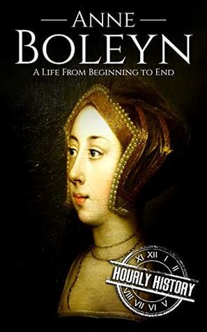 Anne Boleyn: A Life From Beginning to End