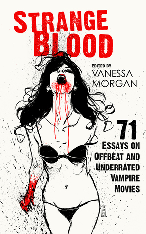 Strange Blood: 71 Essays on Offbeat and Underrated Vampire Movies