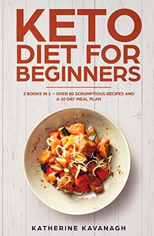 Keto Diet For Beginners: 2 Books In 1 – Over 80 Scrumptious Recipes And A 10 Day Meal Plan