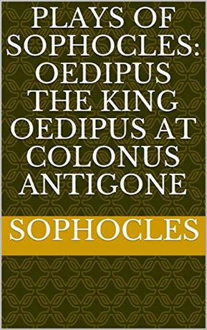 Plays of Sophocles: Oedipus the King Oedipus at Colonus Antigone