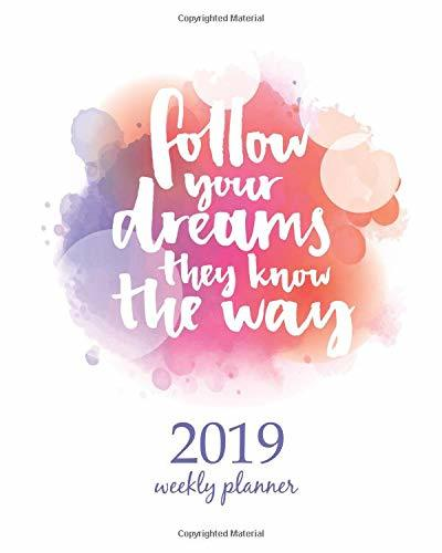 "2019 Weekly Planner: Calendar Schedule Organizer and Journal Notebook With Inspirational Quotes And "" Follow your dreams, they know the way. "" Inspirational quote about life and love."