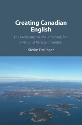 Creating Canadian English: The Professor, the Mountaineer, and a National Variety of English