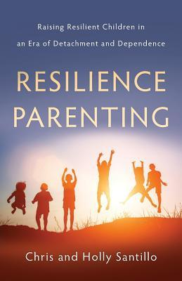 Resilience Parenting: Raising Resilient Children in an Era of Detachment and Dependence
